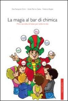 La magia al bar di chimica. Mini raccolta di fiabe per tutte le età - Elisa Rampone Chinni,Giulia Marmo Gaeta,Federico Brigida - copertina