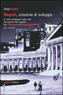 Napoli, crocevia di sviluppo. Il ruolo strategico della città nel quadro dei rapporti tra l'Europa e il Mediterraneo (sec. XIX-XX) - Diego Guida - copertina