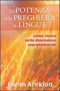 La potenza della preghiera in lingue. Come vivere nella dimensione soprannaturale