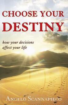 Choose your destiny. How your decisions affect your life - Angelo Scannapieco - copertina