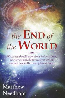 The end of the world. What you should know about the last days, the Antichrist, the Judgments of God, and the Glorious Return of Jesus Christ - Matthew Needham - copertina