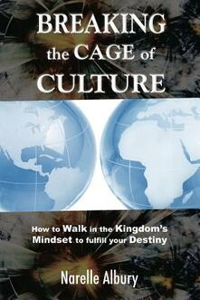 Breaking the cage of culture. How to walk in the kingdom's mindset to fulfill your destiny - Narelle Albury - copertina
