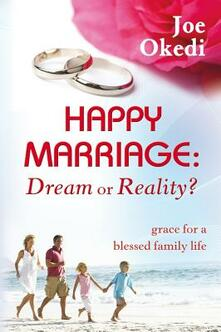 Happy marriage. Dream or reality? Grace for a blessed family life - Joe Okedi - copertina