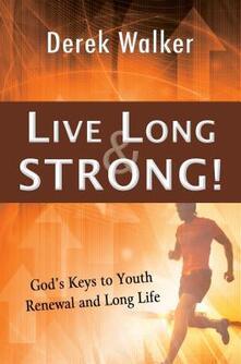 Live long and strong! God's keys to youth renewal and long life - Derek Walker - copertina
