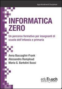 Informatica zero. Un percorso formativo per insegnanti di scuola dell'infanzia e primaria - Baccaglini Frank Anna Ramploud Alessandro Bartolini Bussi M. Grazia - wuz.it