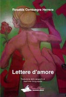 Lettere d'amore. Il sentimento universale dell'amore riassunto in testi di aperta dichiarazione ed emotività - Rosaida Consuegra Herrera - copertina