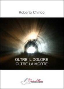 Oltre il dolore, olte la morte - Roberto Chirico - copertina