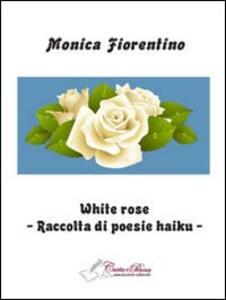 White rose. Raccolta di poesie haiku - Monica Fiorentino - copertina