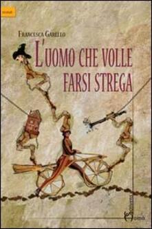 Uomo che volle farsi strega - Francesca Garello - copertina