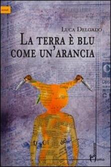 La terra è blu come un'arancia - Luca Delgado - copertina