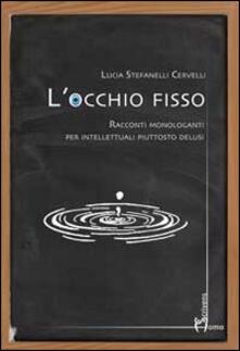 L' occhio fisso. Racconti monologanti per intellettuali piuttosto delusi - Lucia Stefanelli Cervelli - copertina