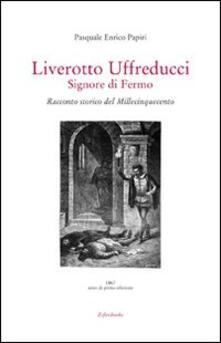 Liverotto Uffreducci. Signore di Fermo. Racconto storico del Millecinquecento - Pasquale E. Papiri - copertina