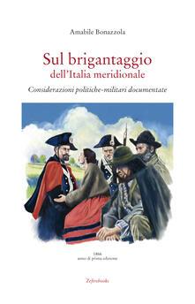 Sul brigantaggio dell'Italia meridionale. Considerazioni politiche-militari documentate - Amabile Bonazzola - copertina