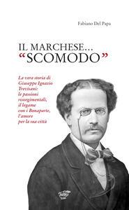 Il marchese «scomodo». La vera storia di Giuseppe Ignazio Trevisani. Le passioni risorgimentali, il legame con i Bonaparte, l'amore per la sua città