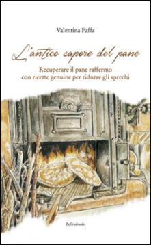L' antico sapore del pane. Recuperare il pane raffermo con ricette genuine per ridurre gli sprechi - Valentina Faffa - copertina