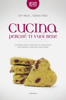 Cucina perché ti vuoi bene. Cucinare sano e gustoso in oncologia: dalla ricerca scientifica alla tavola - E. Virgili,Tiziana Vitale - copertina