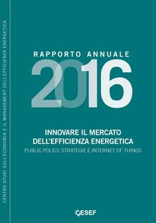 Innovare il mercato dell'efficienza energetica. Public policy, strategie e internet of things. Rapporto annuale 2016 - copertina