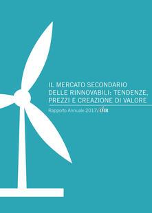 Il mercato secondario delle rinnovabili: tendenze, prezzi e creazione di valore. Rapporto annuale 2017 OIR - Andrea Gilardoni,Marco Carta,Tommaso Perelli - copertina