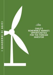 Chile's renewable market. Opportunities for the foreign investor - Andrea Gilardoni,Tommaso Perelli,Edgar Perez - copertina