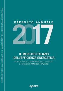 Il mercato italiano dell'efficienza energetica. Public policy, strategie delle utility e pubblica amministrazione. Rapporto annuale 2017