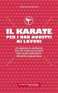 Il karate per i non addetti ai lavori. Un approccio semiserio per chi vuole avvicinarsi allo studio dell'antica disciplina giapponese