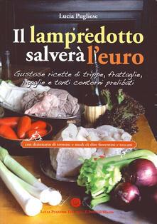 Il Lampredotto salverà l'euro. Gustose ricette di trippe, frattaglie, rigaglie e tanti contorni prelibati - Lucia Pugliese - copertina