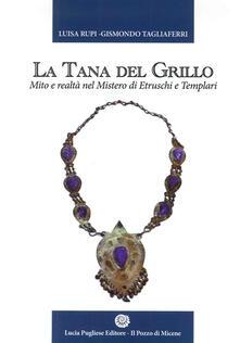 La tana del grillo. Mito e realtà nel mistero di etruschi e templari - Luisa Rupi,Gismondo Tagliaferri - copertina
