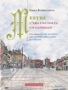 Mestre, c'era una volta un castello. Una breve guida turistica alla scoperta delle città di Mestre - Erika Rombolotto - copertina