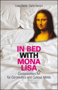 In bed with Mona Lisa. Contemporary art for commuters and curious minds - Luca Berta,Carlo Vanoni - copertina