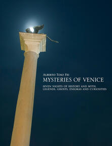 Mysteries of Venice. Seven nights of history and myth. Legends, ghosts, enigmas and curiosities - Alberto Toso Fei - copertina