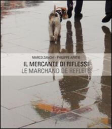 Il mercante di riflessi. Ediz. italiana e francese - Philippe Apatie,Marco Zanchi - copertina