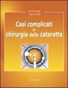 Casi complicati in chirurgia della cataratta - Lucio Buratto,Luigi Caretti - copertina