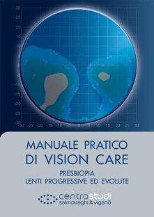 Manuale pratico di vision care. Presbiopia, lenti progressive ed evolute - Luigi Mele,Nicola Pescosolido,Silvano Abati - copertina
