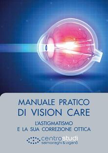 Manuale pratico di Vision Care. L'astigmatismo e la sua correzione ottica - Luigi Mele,Andrea Piantanida - copertina