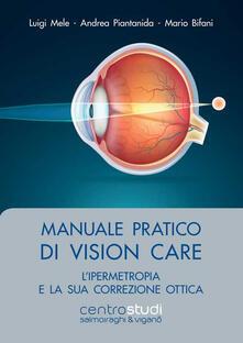 Manuale pratico di vision care. L'ipermetropia e la sua correzione ottica - Luigi Mele,Andrea Piantanida,Mario Bifani - copertina