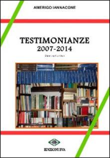 Testimonianze 2007-2014. Interventi critici - Amerigo Iannacone - copertina