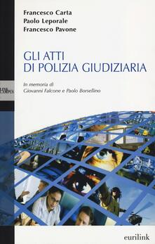 Gli atti di polizia giudiziaria - Francesco Carta,Paolo Leporale,Francesco Pavone - copertina