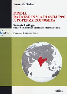 L' India: da paese in via di sviluppo a potenza economica. Strategia di sviluppo e ruolo dei mercati finanziari internazionali - Emanuela Scridel - copertina