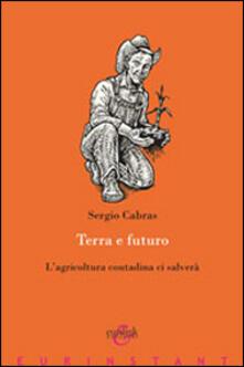Terra e futuro. L'agricoltura contadina ci salverà - Sergio Cabras - copertina