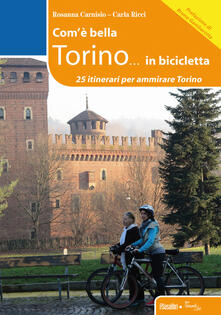 Com'è bella Torino... in bicicletta. 25 itinerari per ammirare Torino - Rosanna Carnisio,Carla Ricci - copertina