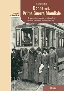 Donne nella prima guerra mondiale. Crocerossine, lavoratrici, giornaliste, femmes de plaisir, eroine, madrine... - Bruna Bertolo - copertina