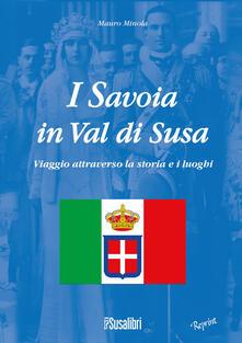 I Savoia in Val di Susa. Viaggio attraverso la storia e i luoghi - Mauro Minola - copertina