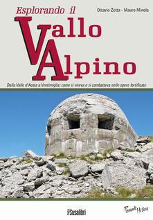 Esplorando il vallo alpino. Dalla Valle d'Aosta a Ventimiglia: come si viveva e si combatteva nelle opere fortificate - Ottavio Zetta,Mauro Minola - copertina