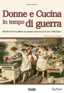 """Donne e cucina in tempo di guerra.  Dal '39 al '45: il conflitto raccontato attraverso le ricette """"della fame"""" - Bruna Bertolo - copertina"""