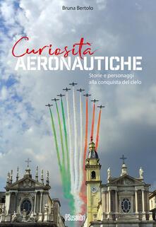 Curiosità aeronautiche. Storie e personaggi alla conquista del cielo - Bruna Bertolo - copertina