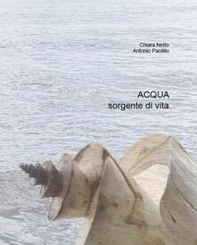 Acqua. Sorgente di vita - Chiara Netto,Antonio Paolillo - copertina