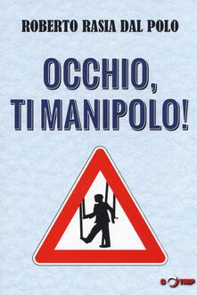 Occhio, ti manipolo! Come la comunicazione conduce la nostra vita - Roberto Rasia Dal Polo - copertina