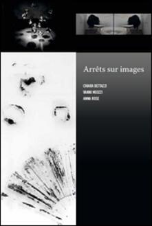 Arrêts sur images. Chiara Bettazzi, Vanni Meozzi, Anna Rose - copertina