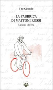 La fabbrica di mattoni rossi. Camillo Olivetti - Tito Giraudo - copertina