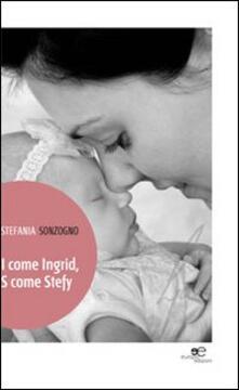 I come Ingrid, S come Stefy - Stefania Sonzogno - copertina